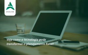 Veja Como A Tecnologia Pode Transformar O Planejamento Fiscal Analise - Analise Assessoria Contábil e Empresarial - Contabilidade em Uberaba │ MG