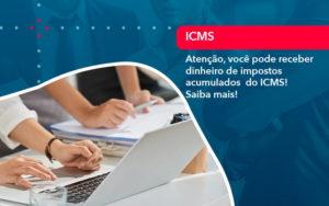 Atencao Voce Pode Receber Dinheiro De Impostos Acumulados Do Icms 1 - Analise Assessoria Contábil e Empresarial - Contabilidade em Uberaba │ MG