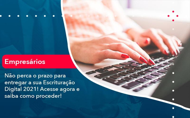 Nao Perca O Prazo Para Entregar A Sua Escrituracao Digital 2021 1 - Analise Assessoria Contábil e Empresarial - Contabilidade em Uberaba │ MG