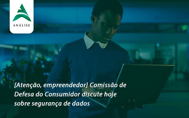 [atenção, Empreendedor] Comissão De Defesa Do Consumidor Discute Hoje Sobre Segurança De Dados Uberaba - Analise Assessoria Contábil e Empresarial - Contabilidade em Uberaba │ MG