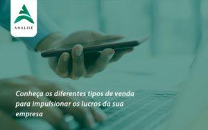 Conheca Os Diferentes Tipos De Venda Para Impulsionar Os Lucros Da Sua Empresa Analise - Analise Assessoria Contábil e Empresarial - Contabilidade em Uberaba │ MG