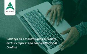 Conheça Os 5 Motivos Que Costumam Excluir Empresas Do Simples Nacional. Confira Analise - Analise Assessoria Contábil e Empresarial - Contabilidade em Uberaba │ MG