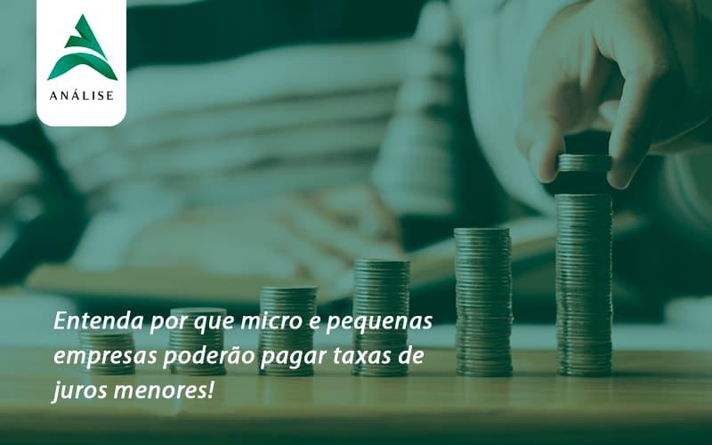 Entenda Por Que Micro E Pequenas Empresas Poderão Pagar Taxas De Juros Menores Analise - Analise Assessoria Contábil e Empresarial - Contabilidade em Uberaba │ MG