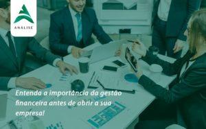 Entenda A Importância Da Gestão Financeira Antes De Abrir A Sua Empresa Analise - Analise Assessoria Contábil e Empresarial - Contabilidade em Uberaba │ MG