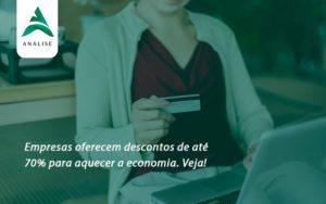 Empresas Oferecem Descontos De Até 70% Para Aquecer A Economia. Veja! Analise - Analise Assessoria Contábil e Empresarial - Contabilidade em Uberaba │ MG