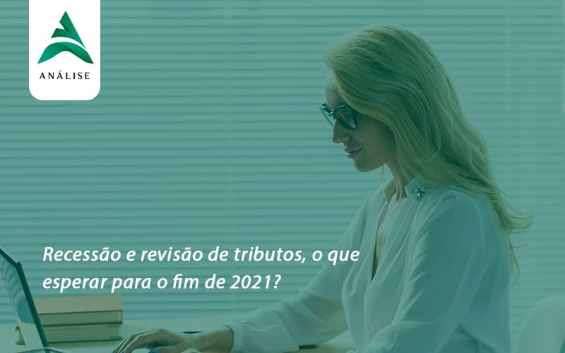 Recessão E Revisão De Tributos, O Que Esperar Para O Fim De 2021 Analise - Analise Assessoria Contábil e Empresarial - Contabilidade em Uberaba │ MG