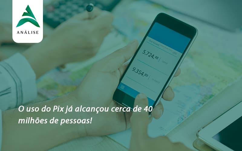 O Uso Do Pix Ja Alcancou 40 Milhoes De Pessoas Analise - Analise Assessoria Contábil e Empresarial - Contabilidade em Uberaba │ MG